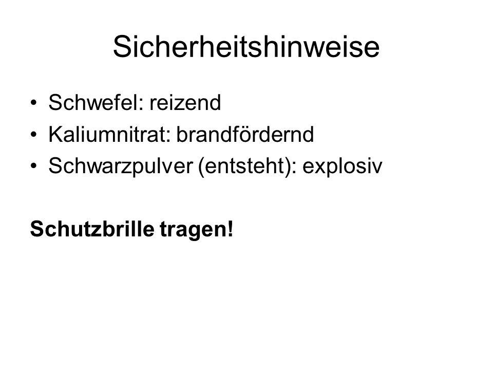 Sicherheitshinweise Schwefel: reizend Kaliumnitrat: brandfördernd Schwarzpulver (entsteht): explosiv Schutzbrille tragen!