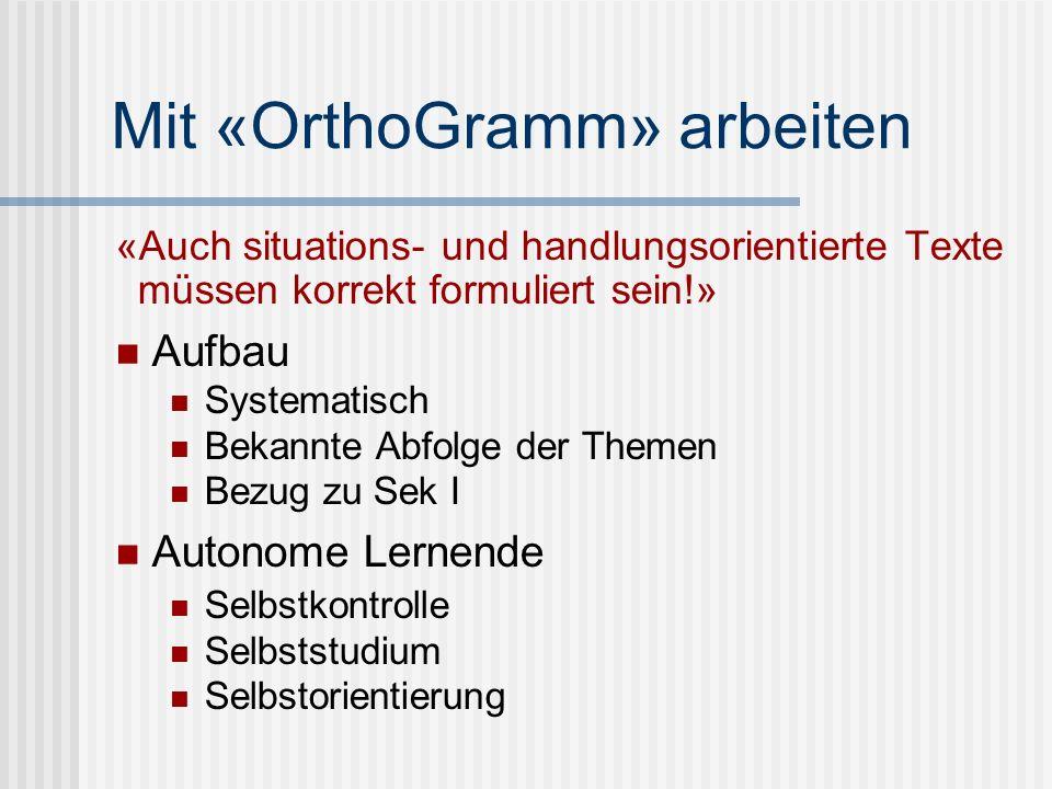Mit «OrthoGramm» arbeiten «Auch situations- und handlungsorientierte Texte müssen korrekt formuliert sein!» Aufbau Systematisch Bekannte Abfolge der T