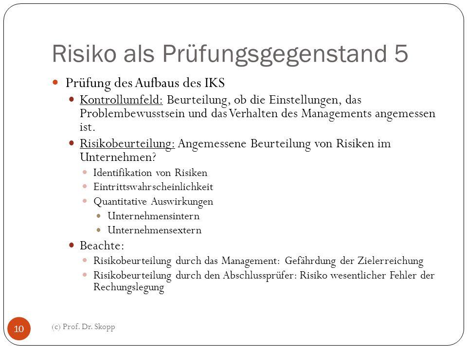 Risiko als Prüfungsgegenstand 5 (c) Prof. Dr. Skopp 10 Prüfung des Aufbaus des IKS Kontrollumfeld: Beurteilung, ob die Einstellungen, das Problembewus