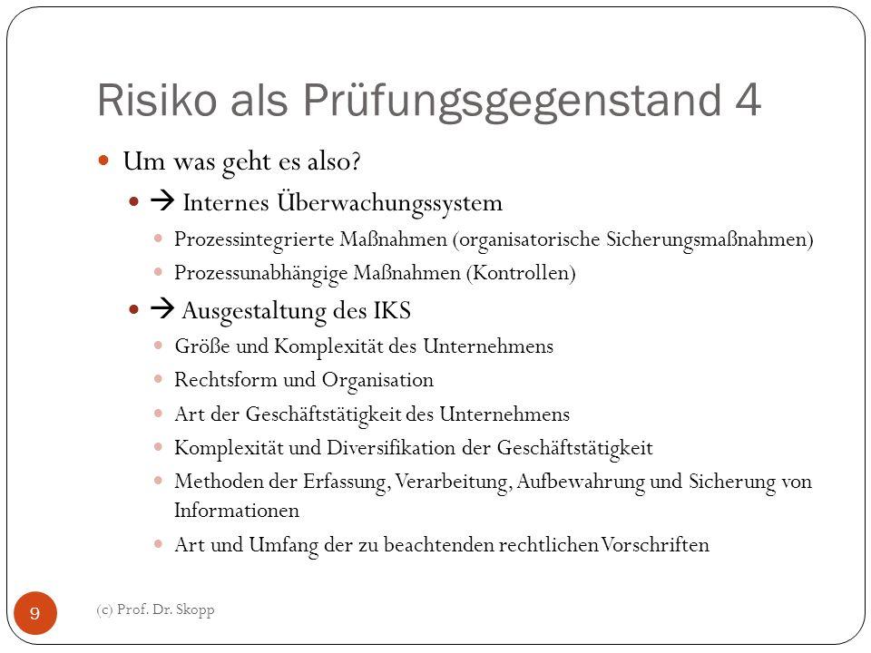 Risiko als Prüfungsgegenstand 4 (c) Prof. Dr. Skopp 9 Um was geht es also? Internes Überwachungssystem Prozessintegrierte Maßnahmen (organisatorische