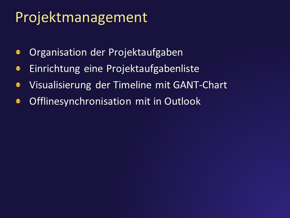 Projektmanagement Organisation der Projektaufgaben Einrichtung eine Projektaufgabenliste Visualisierung der Timeline mit GANT-Chart Offlinesynchronisation mit in Outlook