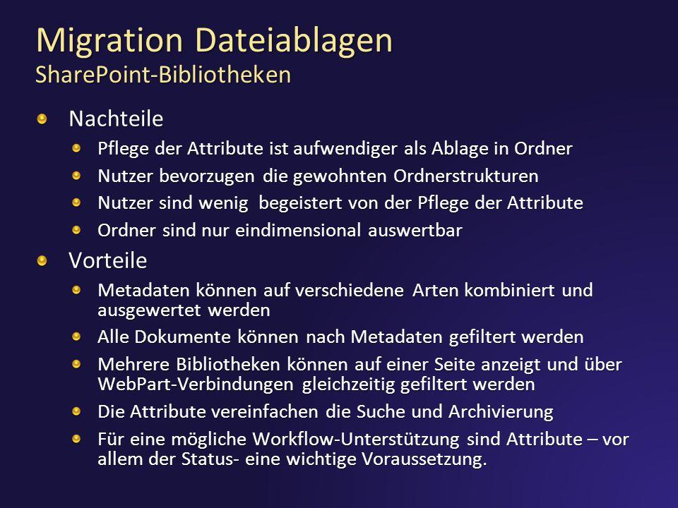 Migration Dateiablagen SharePoint-Bibliotheken Nachteile Pflege der Attribute ist aufwendiger als Ablage in Ordner Nutzer bevorzugen die gewohnten Ordnerstrukturen Nutzer sind wenig begeistert von der Pflege der Attribute Ordner sind nur eindimensional auswertbar Vorteile Metadaten können auf verschiedene Arten kombiniert und ausgewertet werden Alle Dokumente können nach Metadaten gefiltert werden Mehrere Bibliotheken können auf einer Seite anzeigt und über WebPart-Verbindungen gleichzeitig gefiltert werden Die Attribute vereinfachen die Suche und Archivierung Für eine mögliche Workflow-Unterstützung sind Attribute – vor allem der Status- eine wichtige Voraussetzung.
