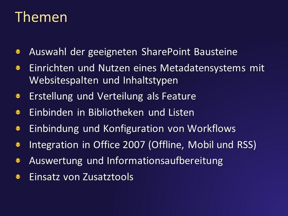 Themen Auswahl der geeigneten SharePoint Bausteine Einrichten und Nutzen eines Metadatensystems mit Websitespalten und Inhaltstypen Erstellung und Verteilung als Feature Einbinden in Bibliotheken und Listen Einbindung und Konfiguration von Workflows Integration in Office 2007 (Offline, Mobil und RSS) Auswertung und Informationsaufbereitung Einsatz von Zusatztools