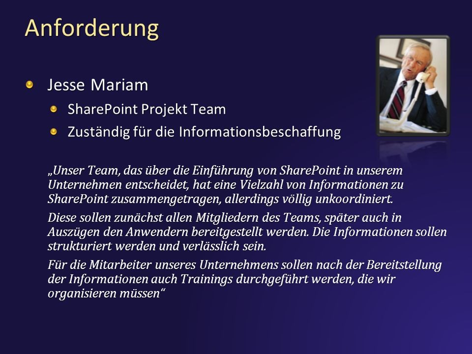 Anforderung Jesse Mariam SharePoint Projekt Team Zuständig für die Informationsbeschaffung Unser Team, das über die Einführung von SharePoint in unserem Unternehmen entscheidet, hat eine Vielzahl von Informationen zu SharePoint zusammengetragen, allerdings völlig unkoordiniert.Unser Team, das über die Einführung von SharePoint in unserem Unternehmen entscheidet, hat eine Vielzahl von Informationen zu SharePoint zusammengetragen, allerdings völlig unkoordiniert.