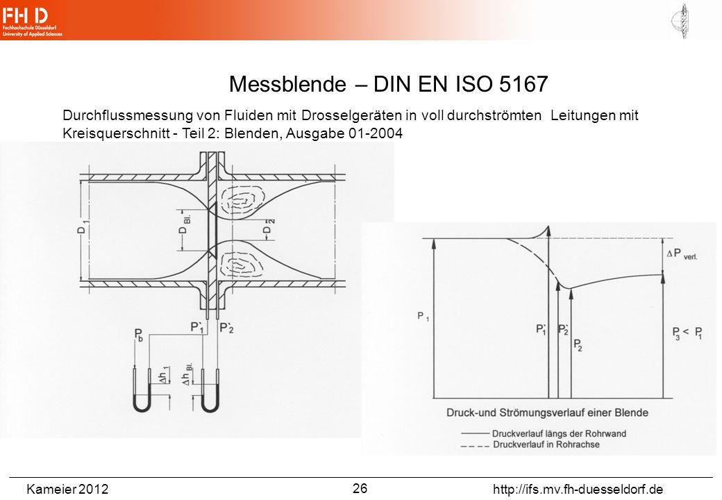 Kameier 2012 http://ifs.mv.fh-duesseldorf.de Messblende – DIN EN ISO 5167 Durchflussmessung von Fluiden mit Drosselgeräten in voll durchströmten Leitungen mit Kreisquerschnitt - Teil 2: Blenden, Ausgabe 01-2004 26