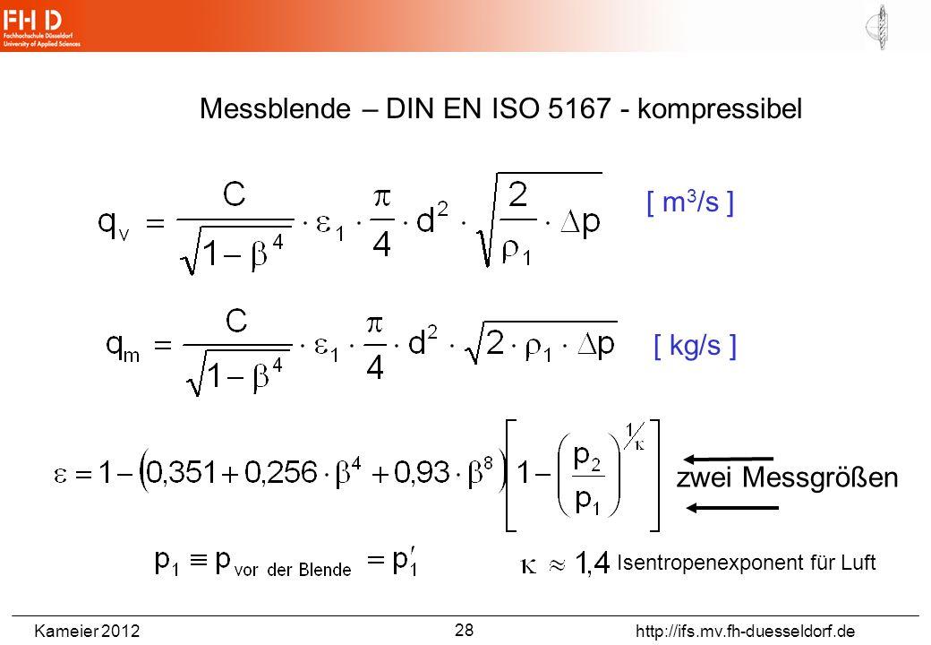 Kameier 2012 http://ifs.mv.fh-duesseldorf.de Messblende – DIN EN ISO 5167 - kompressibel [ m 3 /s ] [ kg/s ] Isentropenexponent für Luft zwei Messgrößen 28