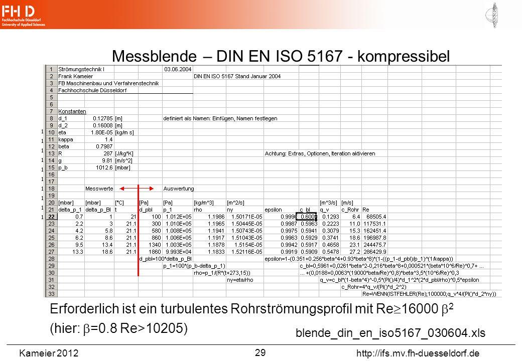 Kameier 2012 http://ifs.mv.fh-duesseldorf.de blende_din_en_iso5167_030604.xls Erforderlich ist ein turbulentes Rohrströmungsprofil mit Re 16000 2 (hier: =0.8 Re>10205) Messblende – DIN EN ISO 5167 - kompressibel 29