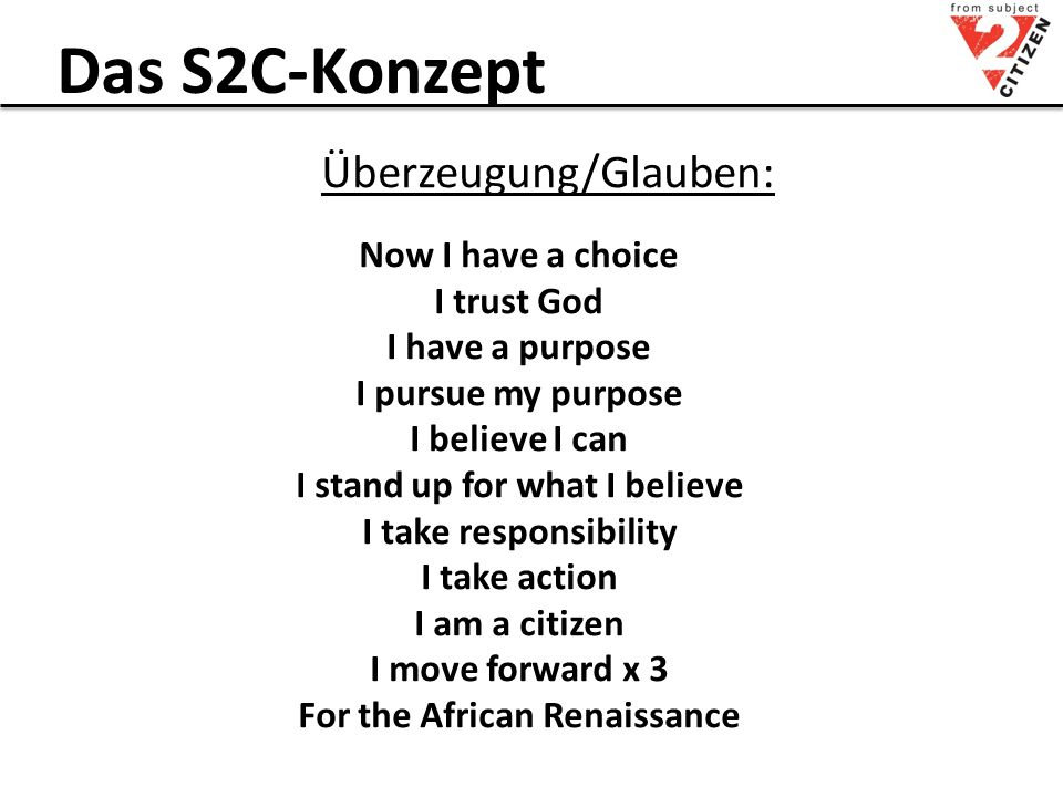 Das S2C-Konzept Überzeugung/Glauben: Now I have a choice I trust God I have a purpose I pursue my purpose I believe I can I stand up for what I believe I take responsibility I take action I am a citizen I move forward x 3 For the African Renaissance