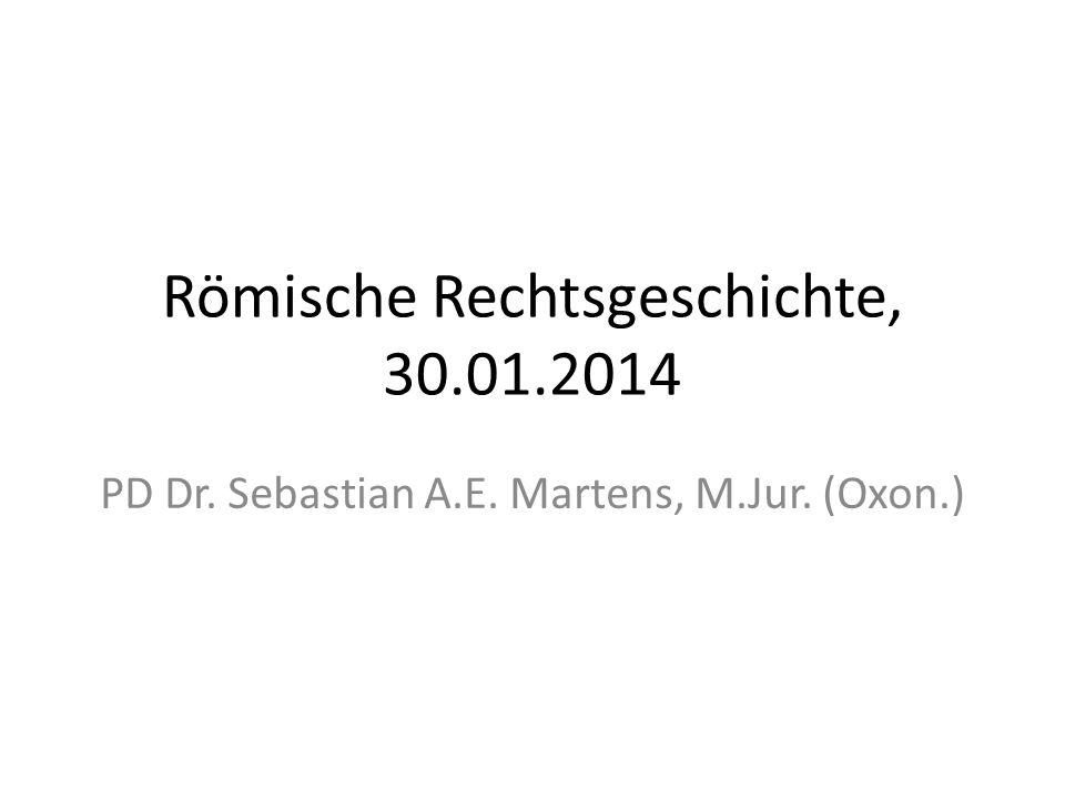 Römische Rechtsgeschichte, 30.01.2014 PD Dr. Sebastian A.E. Martens, M.Jur. (Oxon.)