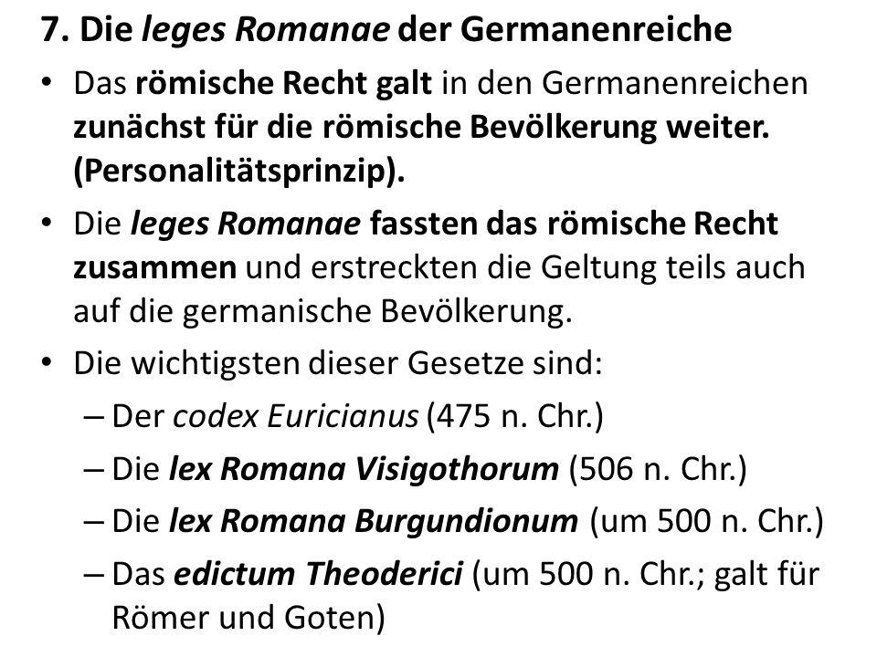 7. Die leges Romanae der Germanenreiche Das römische Recht galt in den Germanenreichen zunächst für die römische Bevölkerung weiter. (Personalitätspri