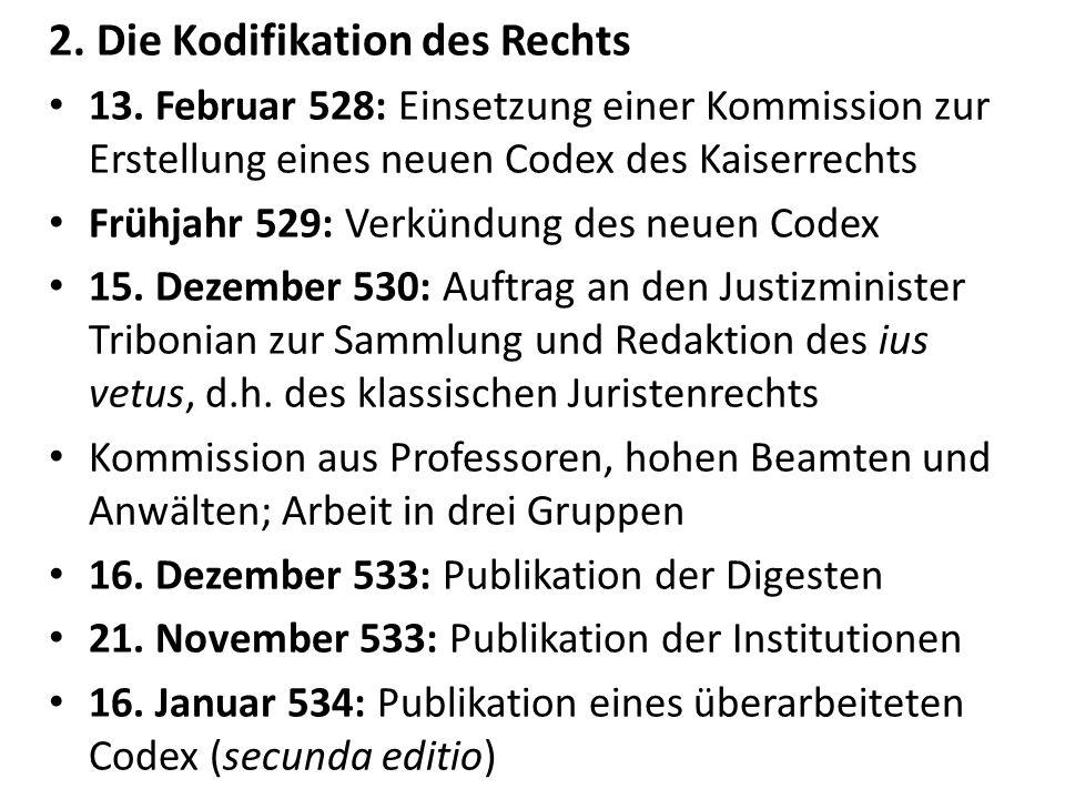 2. Die Kodifikation des Rechts 13. Februar 528: Einsetzung einer Kommission zur Erstellung eines neuen Codex des Kaiserrechts Frühjahr 529: Verkündung