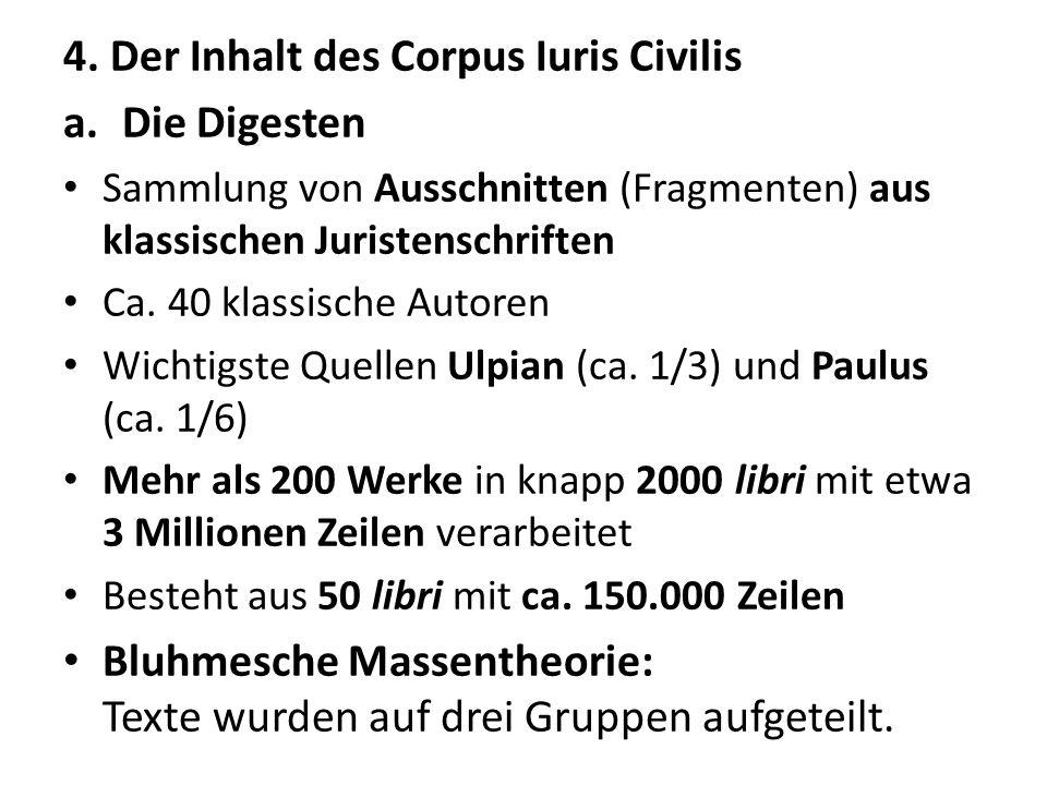 4. Der Inhalt des Corpus Iuris Civilis a.Die Digesten Sammlung von Ausschnitten (Fragmenten) aus klassischen Juristenschriften Ca. 40 klassische Autor