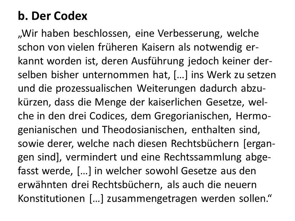 b. Der Codex Wir haben beschlossen, eine Verbesserung, welche schon von vielen früheren Kaisern als notwendig er- kannt worden ist, deren Ausführung j
