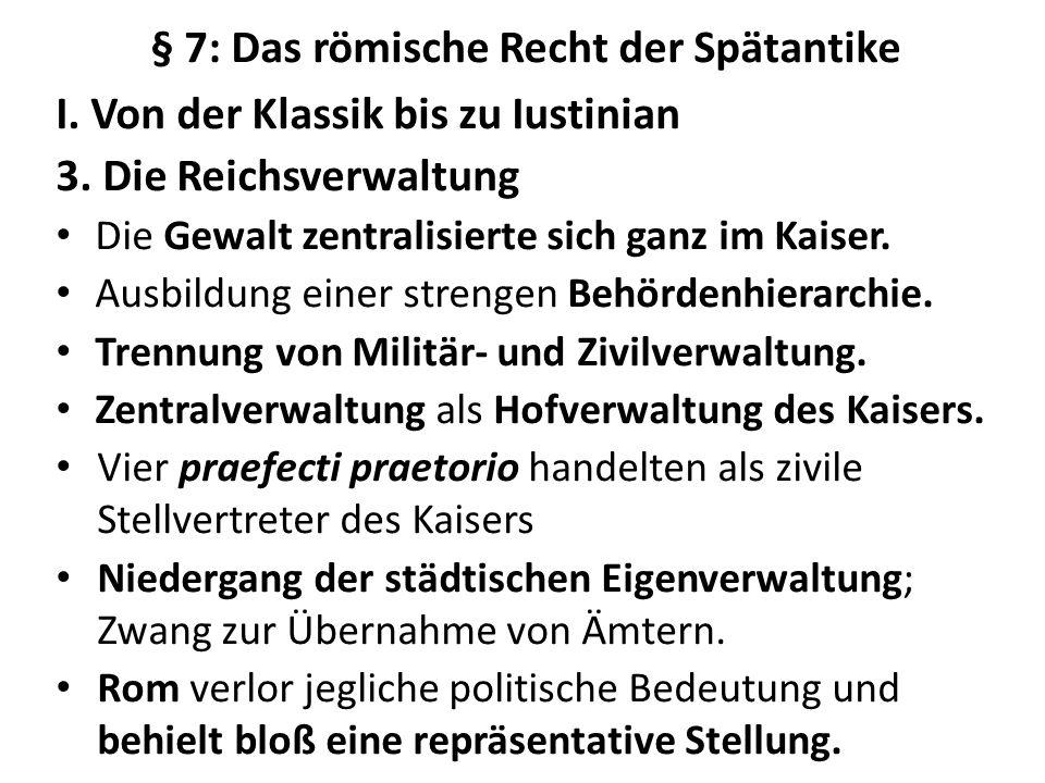 § 7: Das römische Recht der Spätantike I. Von der Klassik bis zu Iustinian 3. Die Reichsverwaltung Die Gewalt zentralisierte sich ganz im Kaiser. Ausb