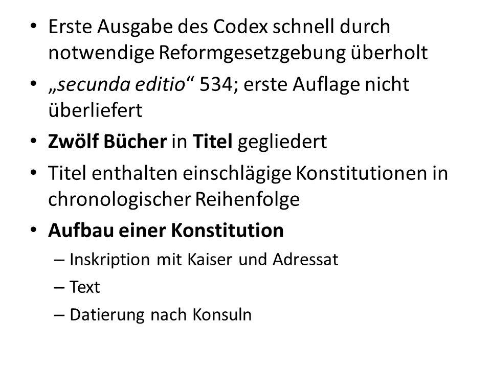 Erste Ausgabe des Codex schnell durch notwendige Reformgesetzgebung überholt secunda editio 534; erste Auflage nicht überliefert Zwölf Bücher in Titel