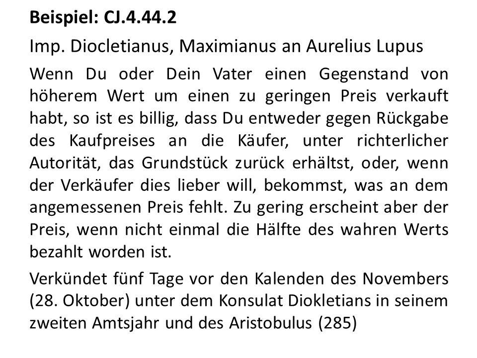 Beispiel: CJ.4.44.2 Imp. Diocletianus, Maximianus an Aurelius Lupus Wenn Du oder Dein Vater einen Gegenstand von höherem Wert um einen zu geringen Pre