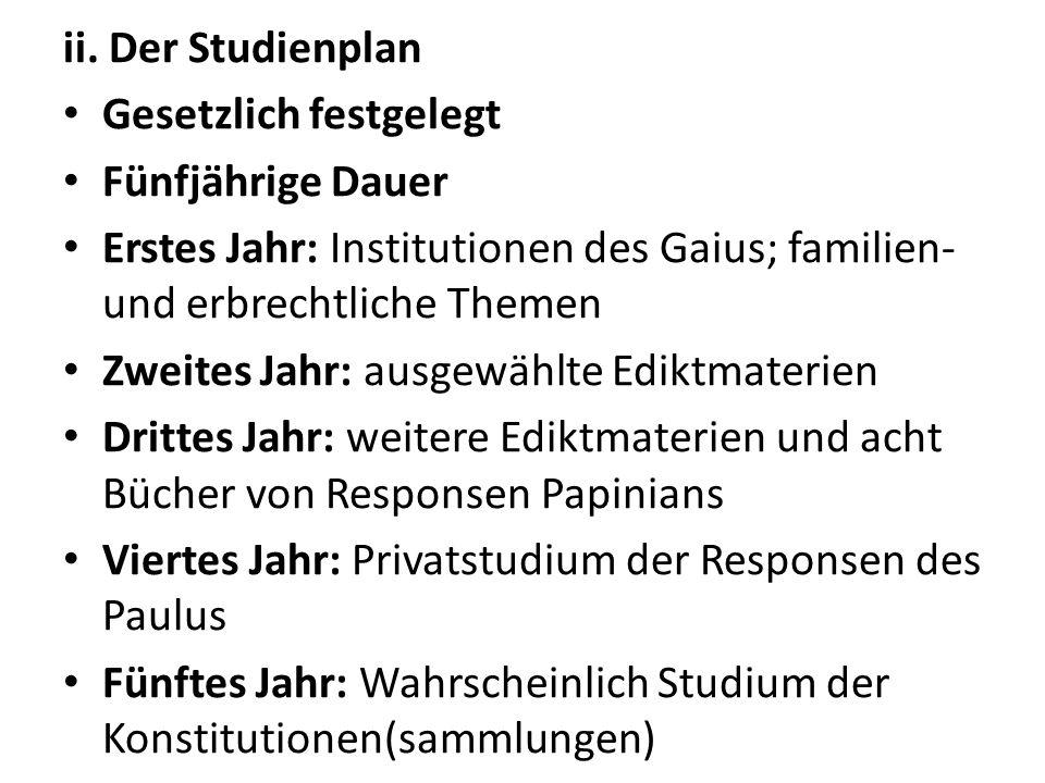 ii. Der Studienplan Gesetzlich festgelegt Fünfjährige Dauer Erstes Jahr: Institutionen des Gaius; familien- und erbrechtliche Themen Zweites Jahr: aus