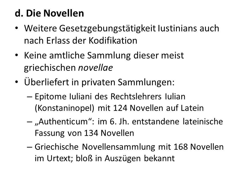 d. Die Novellen Weitere Gesetzgebungstätigkeit Iustinians auch nach Erlass der Kodifikation Keine amtliche Sammlung dieser meist griechischen novellae