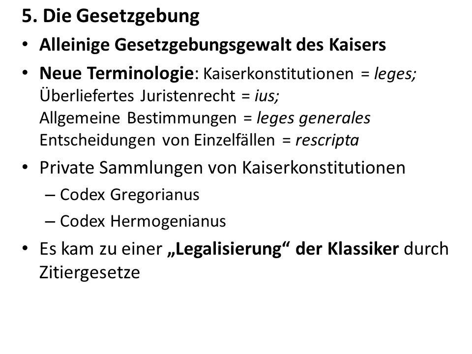 5. Die Gesetzgebung Alleinige Gesetzgebungsgewalt des Kaisers Neue Terminologie: Kaiserkonstitutionen = leges; Überliefertes Juristenrecht = ius; Allg
