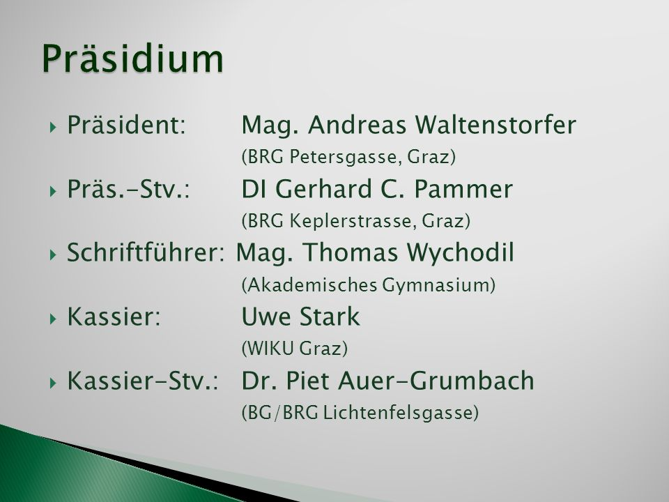 Präsident: Mag. Andreas Waltenstorfer (BRG Petersgasse, Graz) Präs.-Stv.: DI Gerhard C. Pammer (BRG Keplerstrasse, Graz) Schriftführer: Mag. Thomas Wy