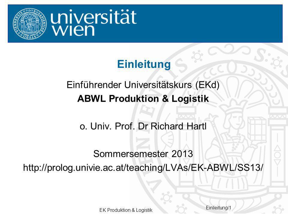 EK Produktion & Logistik Einleitung/1 Einführender Universitätskurs (EKd) ABWL Produktion & Logistik o. Univ. Prof. Dr Richard Hartl Sommersemester 20