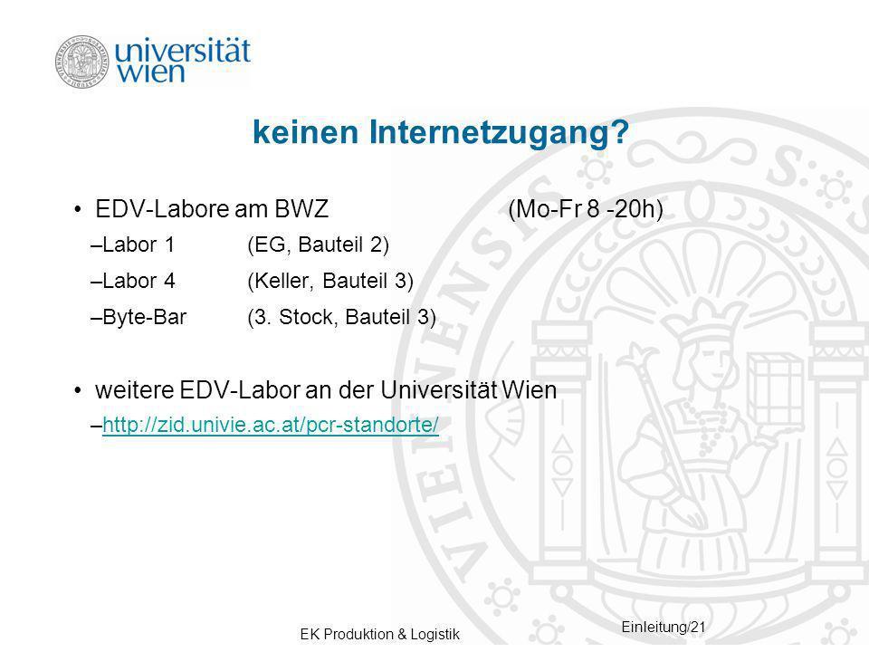 EK Produktion & Logistik Einleitung/21 keinen Internetzugang? EDV-Labore am BWZ(Mo-Fr 8 -20h) –Labor 1(EG, Bauteil 2) –Labor 4 (Keller, Bauteil 3) –By