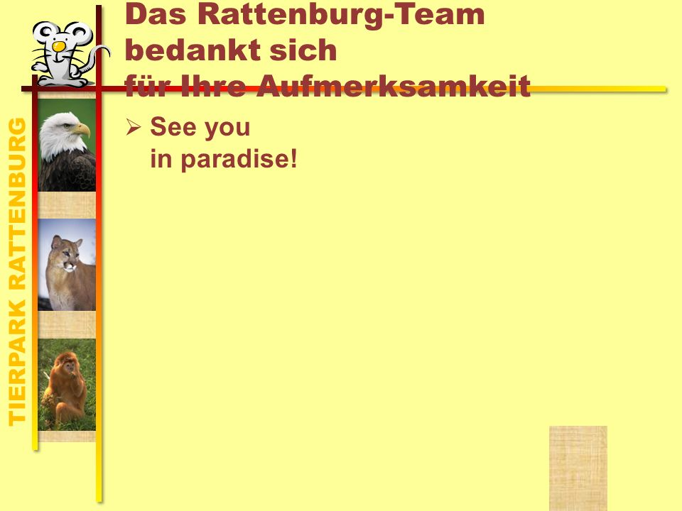 TIERPARK RATTENBURG Das Rattenburg-Team bedankt sich für Ihre Aufmerksamkeit See you in paradise!