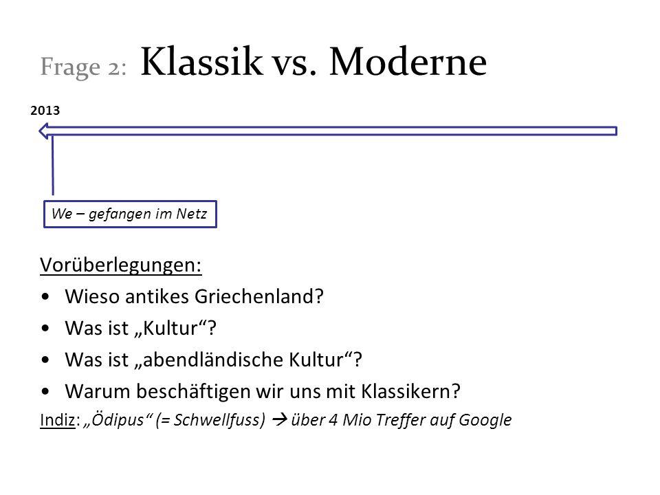 Frage 2: Klassik vs. Moderne Vorüberlegungen: Wieso antikes Griechenland? Was ist Kultur? Was ist abendländische Kultur? Warum beschäftigen wir uns mi