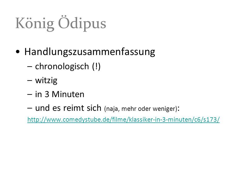 König Ödipus Handlungszusammenfassung –chronologisch (!) –witzig –in 3 Minuten –und es reimt sich (naja, mehr oder weniger) : http://www.comedystube.de/filme/klassiker-in-3-minuten/c6/s173/