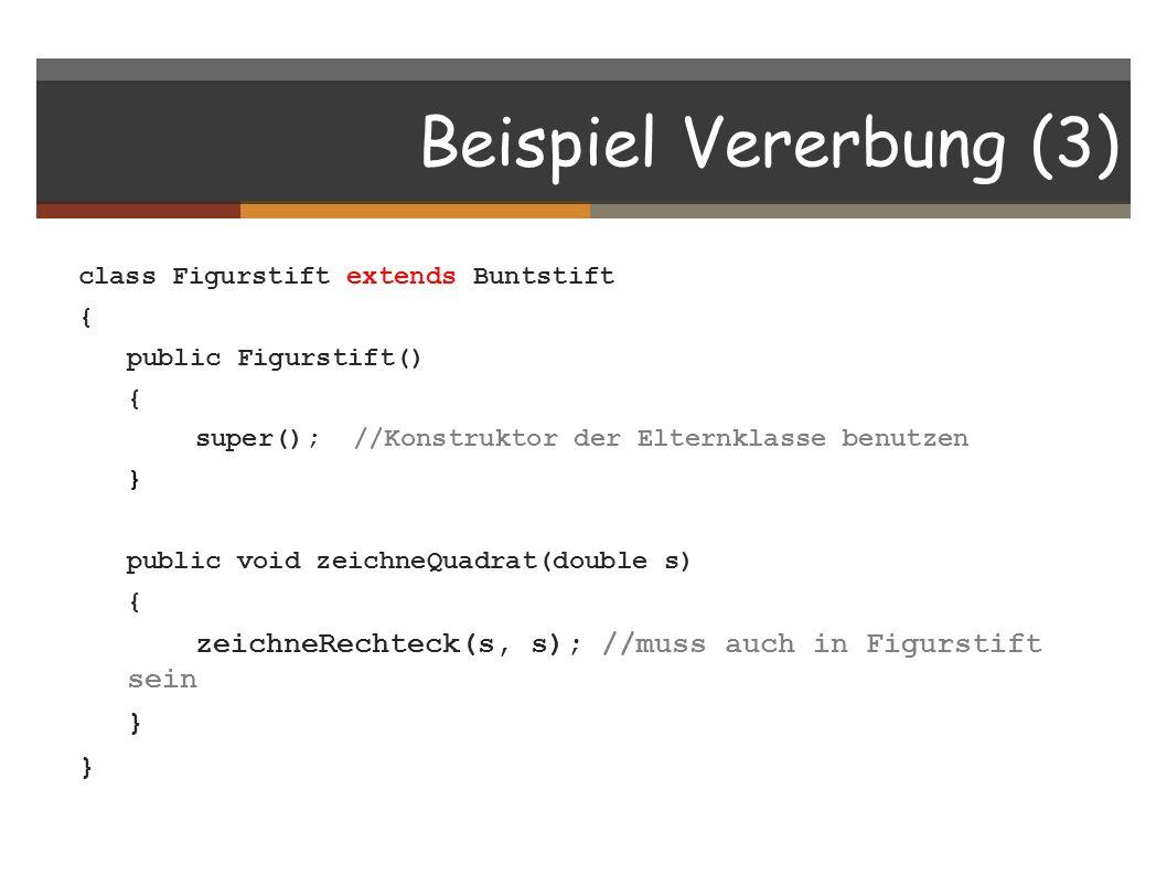 Beispiel Vererbung (3) class Figurstift extends Buntstift { public Figurstift() { super(); //Konstruktor der Elternklasse benutzen } public void zeich
