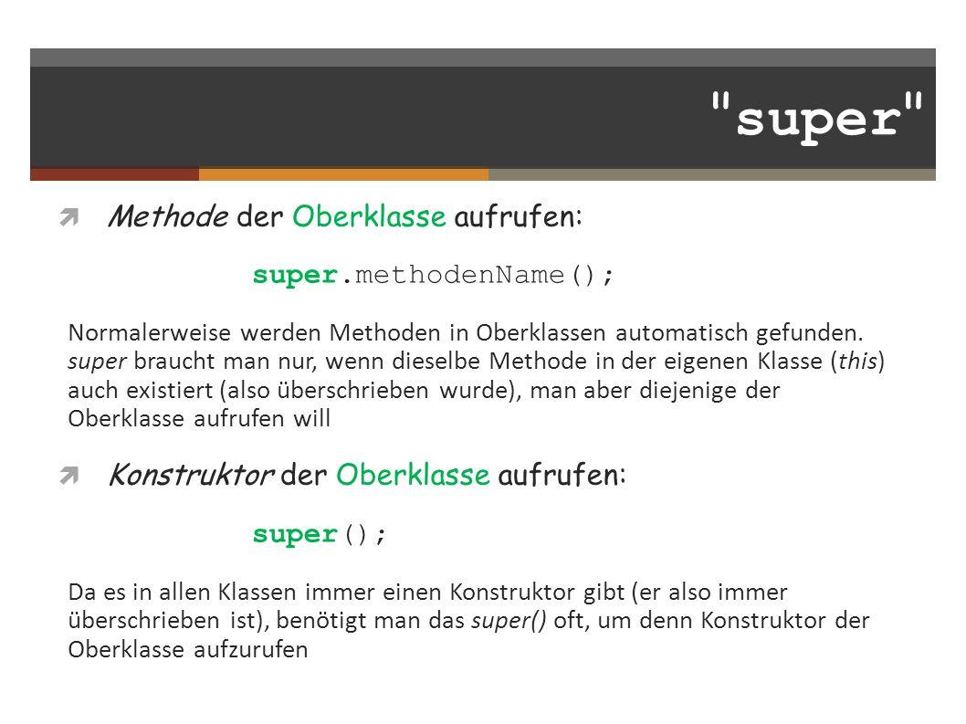super Methode der Oberklasse aufrufen: super.methodenName(); Normalerweise werden Methoden in Oberklassen automatisch gefunden.