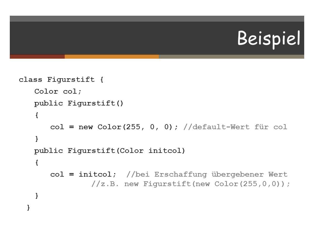 Beispiel class Figurstift { Color col; public Figurstift() { col = new Color(255, 0, 0); //default-Wert für col } public Figurstift(Color initcol) { c