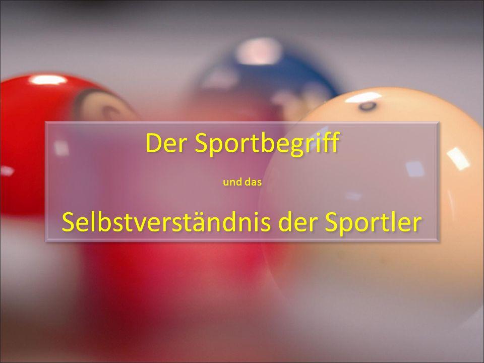 Der Sportbegriff und das Selbstverständnis der Sportler Der Sportbegriff und das Selbstverständnis der Sportler