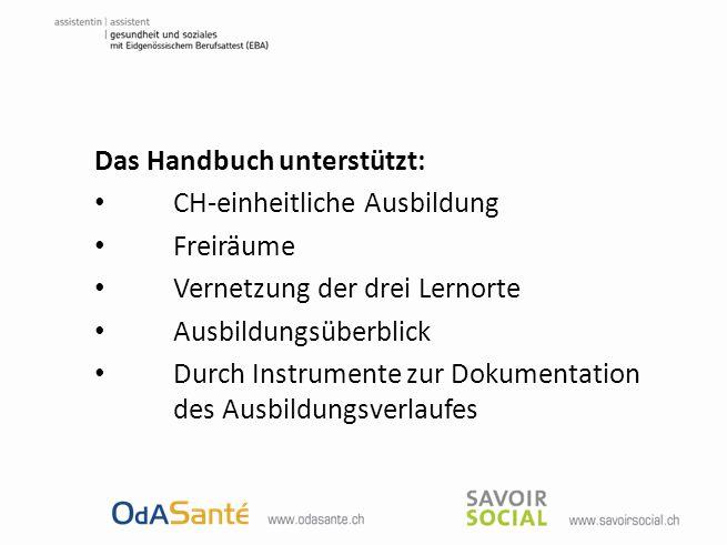 Das Handbuch unterstützt: CH-einheitliche Ausbildung Freiräume Vernetzung der drei Lernorte Ausbildungsüberblick Durch Instrumente zur Dokumentation d