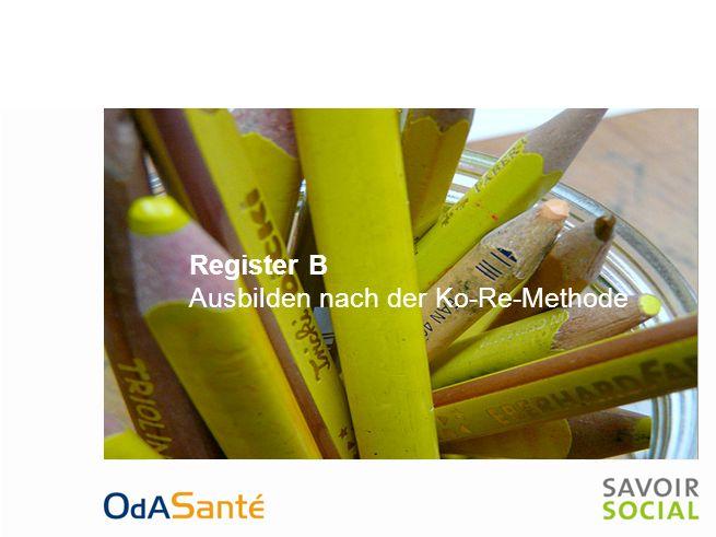 Register B Theoretischer Hintergrund Bedeutung der Ko-Re-Methode für Ihre Ausbildungstätigkeit Aufbau der Ausbildungsgrundlagen Beitrag der drei Lernorte zum Kompetenzaufbau