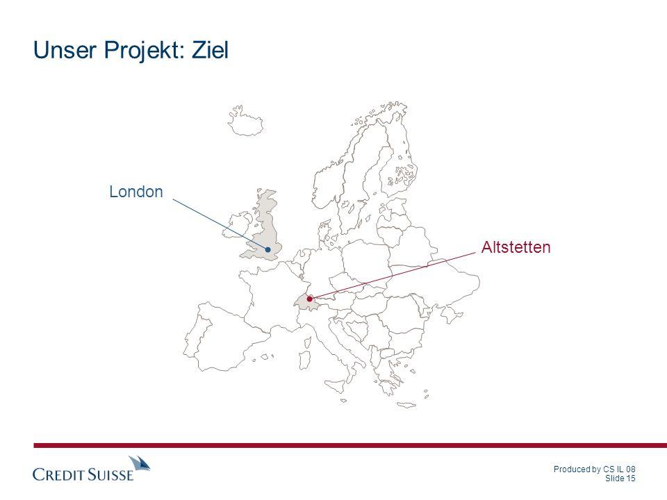 Produced by CS IL 08 Slide 15 Unser Projekt: Ziel Altstetten London