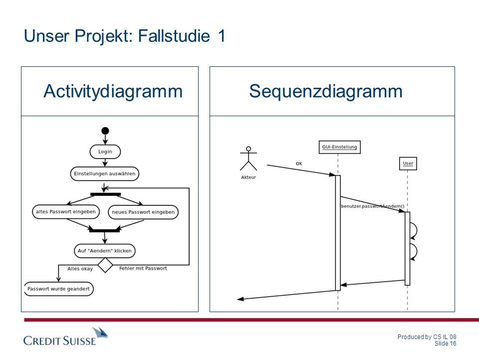 Produced by CS IL 08 Slide 16 Unser Projekt: Fallstudie 1 SequenzdiagrammActivitydiagramm
