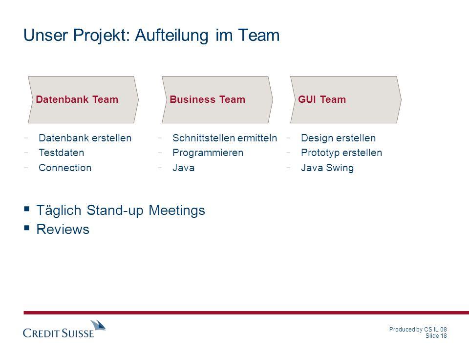 Produced by CS IL 08 Slide 18 Unser Projekt: Aufteilung im Team Täglich Stand-up Meetings Reviews - Datenbank erstellen - Testdaten - Connection Daten