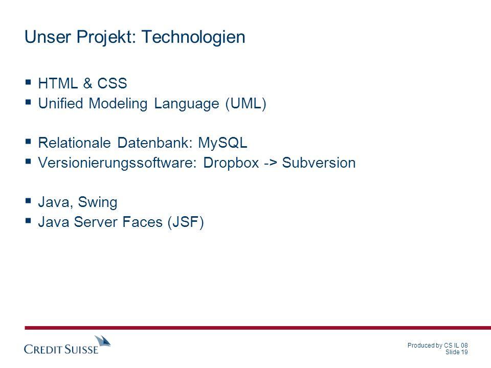 Produced by CS IL 08 Slide 19 Unser Projekt: Technologien HTML & CSS Unified Modeling Language (UML) Relationale Datenbank: MySQL Versionierungssoftwa