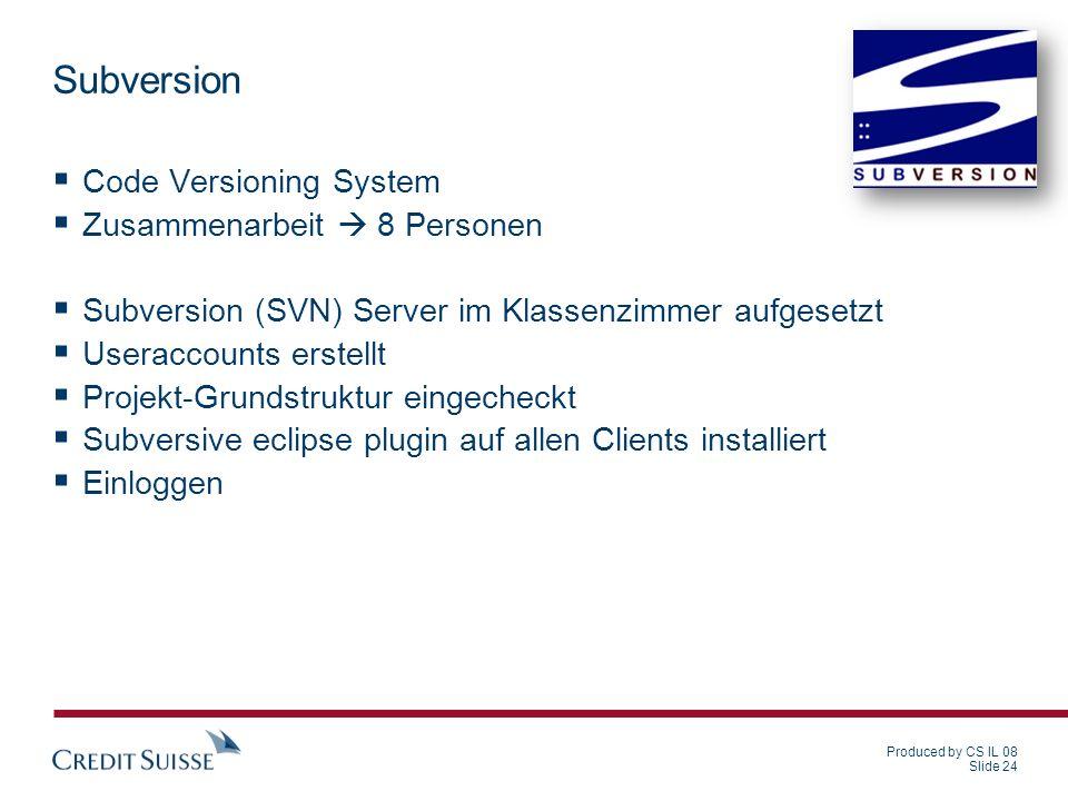 Produced by CS IL 08 Slide 24 Subversion Code Versioning System Zusammenarbeit 8 Personen Subversion (SVN) Server im Klassenzimmer aufgesetzt Useracco