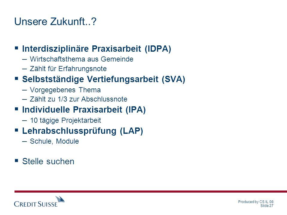 Produced by CS IL 08 Slide 27 Unsere Zukunft..? Interdisziplinäre Praxisarbeit (IDPA) – Wirtschaftsthema aus Gemeinde – Zählt für Erfahrungsnote Selbs