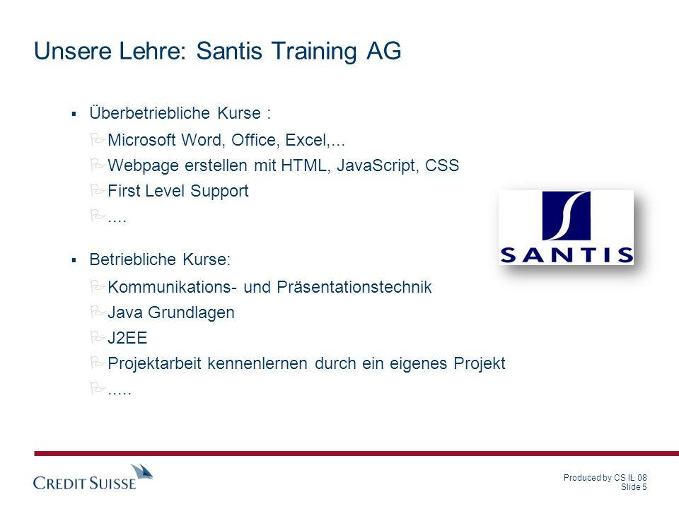 Produced by CS IL 08 Slide 5 Unsere Lehre: Santis Training AG Überbetriebliche Kurse : Microsoft Word, Office, Excel,... Webpage erstellen mit HTML, J