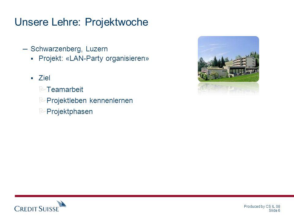Produced by CS IL 08 Slide 6 Unsere Lehre: Projektwoche – Schwarzenberg, Luzern Projekt: «LAN-Party organisieren» Ziel Teamarbeit Projektleben kennenl