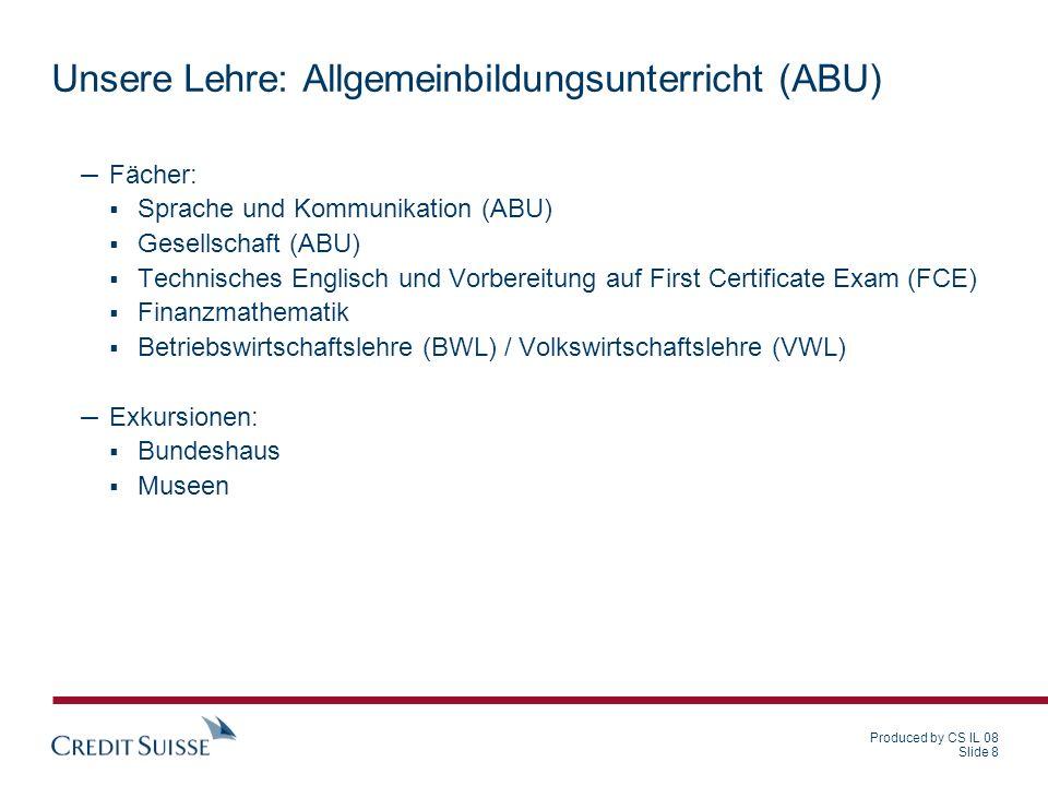 Produced by CS IL 08 Slide 8 Unsere Lehre: Allgemeinbildungsunterricht (ABU) – Fächer: Sprache und Kommunikation (ABU) Gesellschaft (ABU) Technisches