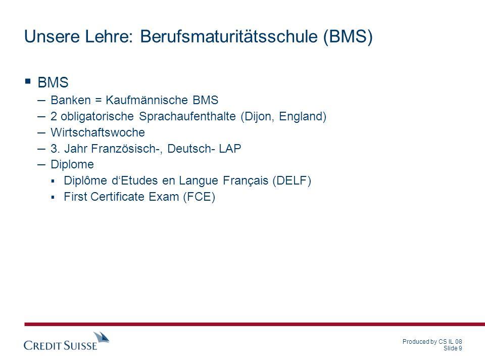 Produced by CS IL 08 Slide 9 Unsere Lehre: Berufsmaturitätsschule (BMS) BMS – Banken = Kaufmännische BMS – 2 obligatorische Sprachaufenthalte (Dijon,