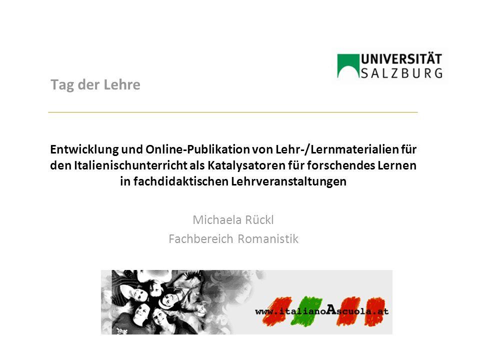 Tag der Lehre Entwicklung und Online-Publikation von Lehr-/Lernmaterialien für den Italienischunterricht als Katalysatoren für forschendes Lernen in fachdidaktischen Lehrveranstaltungen Michaela Rückl Fachbereich Romanistik
