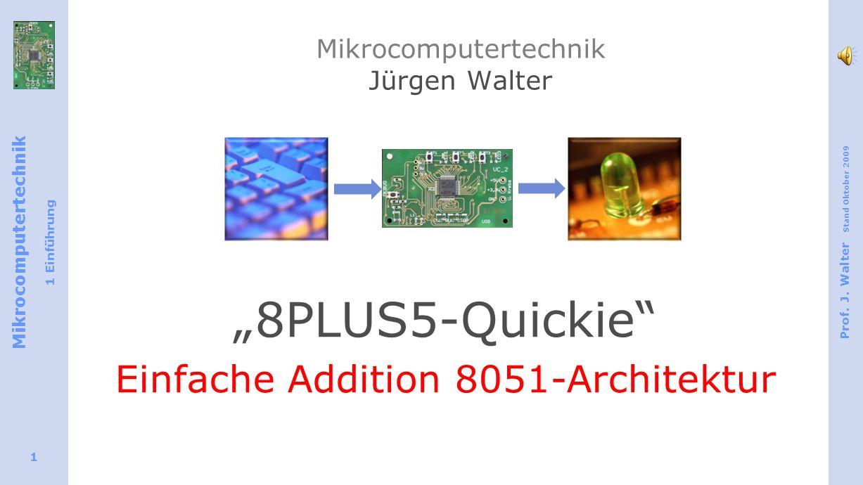 Mikrocomputertechnik 1 Einführung Prof. J. Walter Stand Oktober 2009 1 Mikrocomputertechnik Jürgen Walter 8PLUS5-Quickie Einfache Addition 8051-Archit