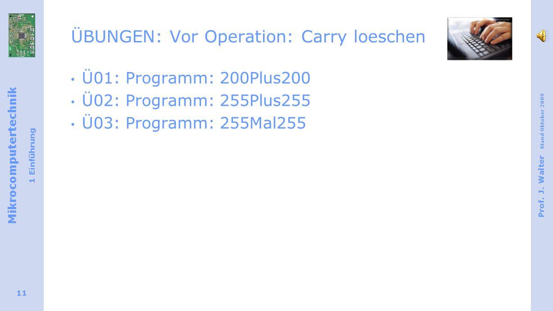 Mikrocomputertechnik 1 Einführung Prof. J. Walter Stand Oktober 2009 11 ÜBUNGEN: Vor Operation: Carry loeschen Ü01: Programm: 200Plus200 Ü02: Programm