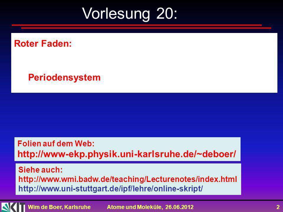 Wim de Boer, Karlsruhe Atome und Moleküle, 26.06.2012 2 Vorlesung 20: Roter Faden: Periodensystem Folien auf dem Web: http://www-ekp.physik.uni-karlsr