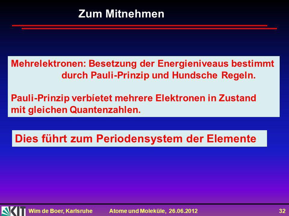 Wim de Boer, Karlsruhe Atome und Moleküle, 26.06.2012 32 Zum Mitnehmen Mehrelektronen: Besetzung der Energieniveaus bestimmt durch Pauli-Prinzip und H